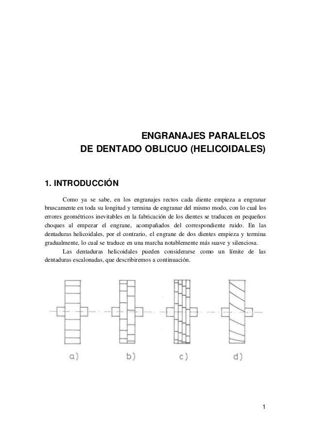 1 ENGRANAJES PARALELOS DE DENTADO OBLICUO (HELICOIDALES) 1. INTRODUCCIÓN Como ya se sabe, en los engranajes rectos cada di...