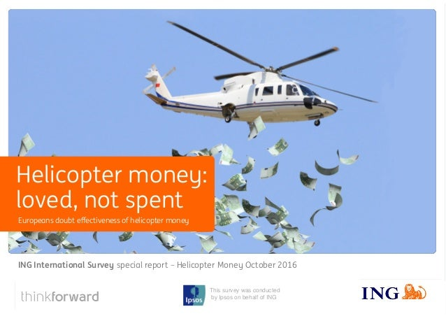 ING International Survey special report - Helicopter Money October 2016 1 This survey was conducted by Ipsos on behalf of ...