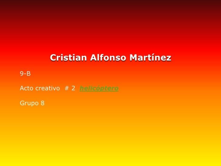 Cristian Alfonso Martínez<br />9-B<br />Acto creativo# 2helicóptero<br /><br />Grupo 8<br />