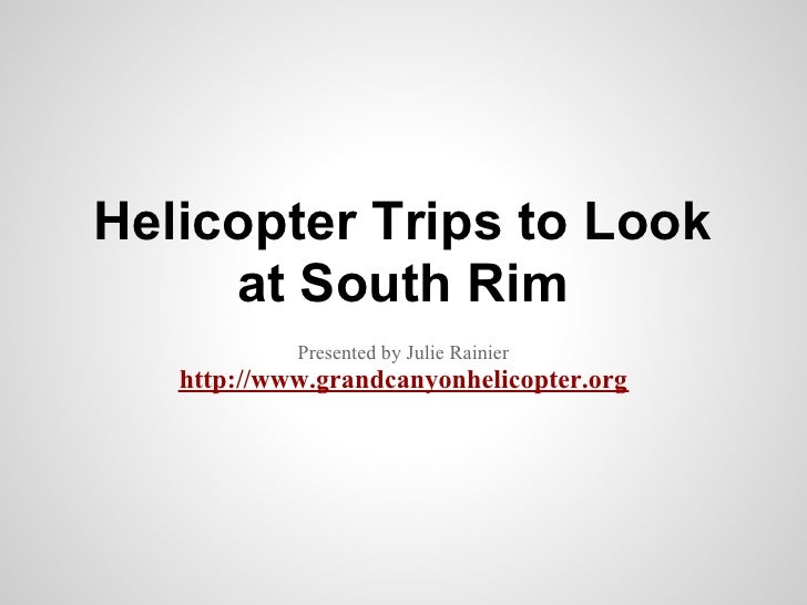 Helicopter Trips to Look     at South Rim            Presented by Julie Rainier   http://www.grandcanyonhelicopter.org
