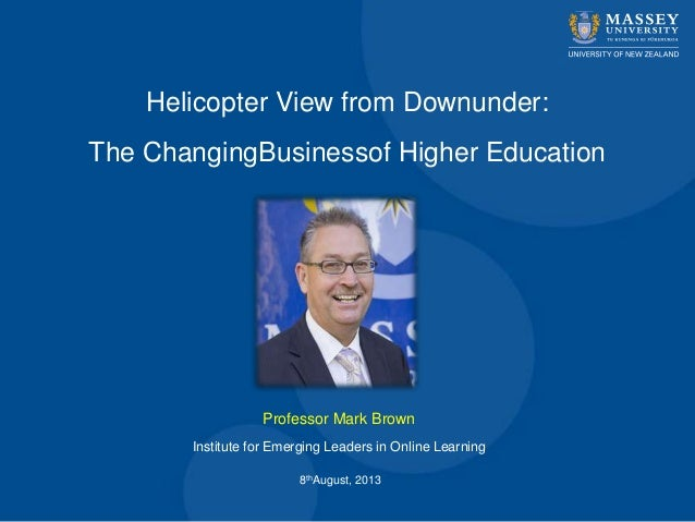 Helicopter View from Downunder: The ChangingBusinessof Higher Education Professor Mark Brown 8thAugust, 2013 Institute for...