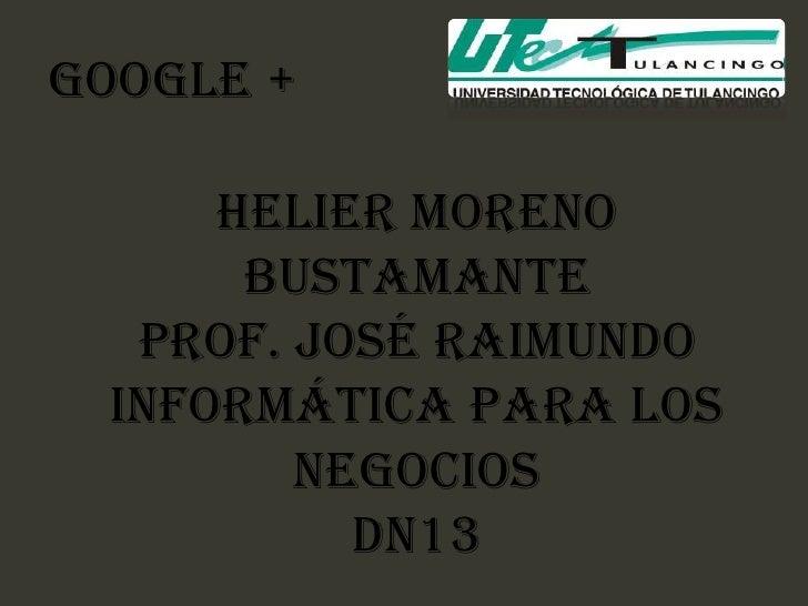 GOOGLE +     Helier Moreno      Bustamante  PROF. José Raimundo Informática para los        negocios          DN13