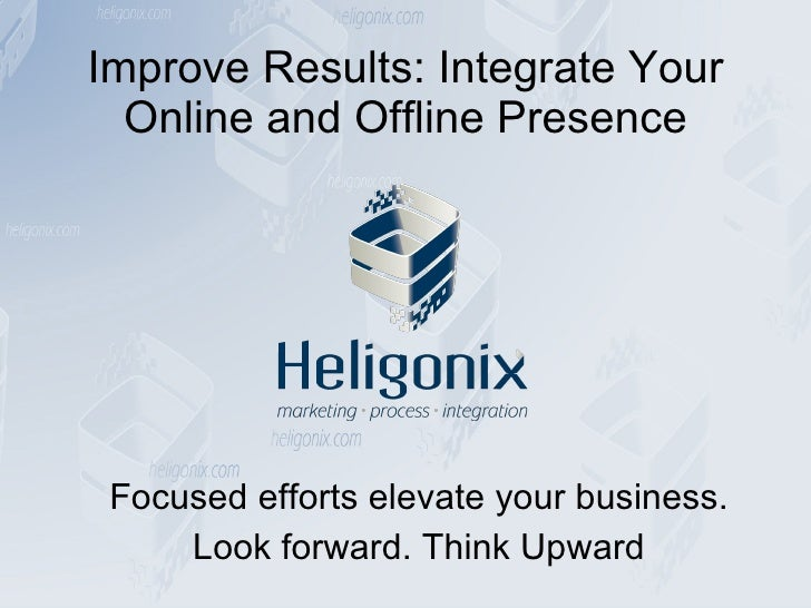 Improve Results: Integrate Your Online and Offline Presence Focused efforts elevate your business. Look forward. Think Upw...