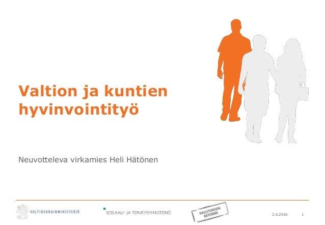 2.6.2016 1 Valtion ja kuntien hyvinvointityö Neuvotteleva virkamies Heli Hätönen