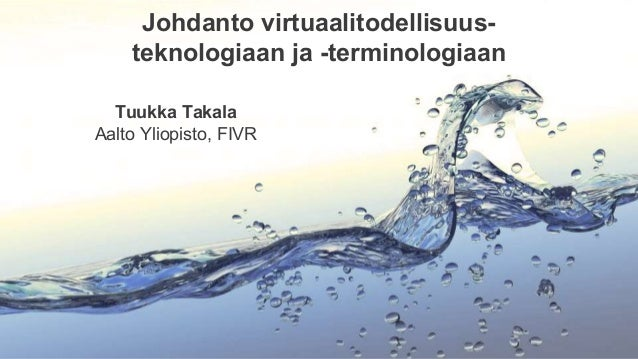 Johdanto virtuaalitodellisuus- teknologiaan ja -terminologiaan Tuukka Takala Aalto Yliopisto, FIVR