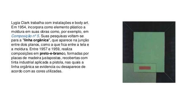 Lygia Clark trabalha com instalações e body art.  Em 1954, incorpora como elemento plástico a  moldura em suas obras como,...