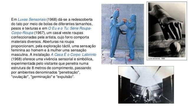 Em Luvas Sensoriais (1968) dá-se a redescoberta  do tato por meio de bolas de diferentes tamanhos,  pesos e texturas e em ...