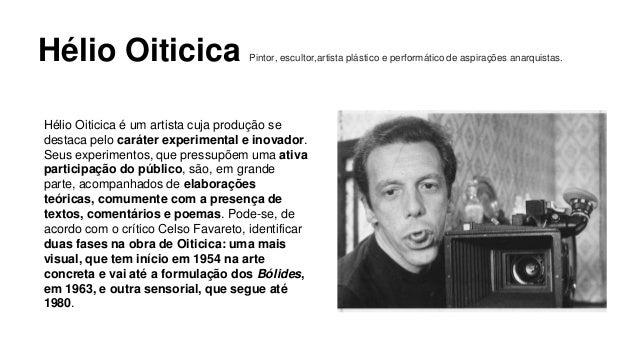 Hélio Oiticica Pintor, escultor,artista plástico e performático de aspirações anarquistas.  Hélio Oiticica é um artista cu...