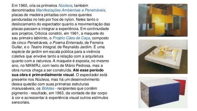 Em 1960, cria os primeiros Núcleos, também  denominados Manifestações Ambientais e Penetráveis,  placas de madeira pintada...