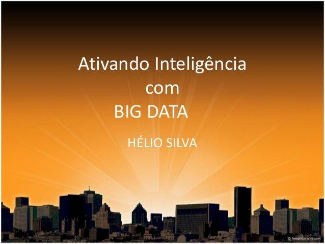 Ativando Inteligência com BIG DATA HÉLIO SILVA