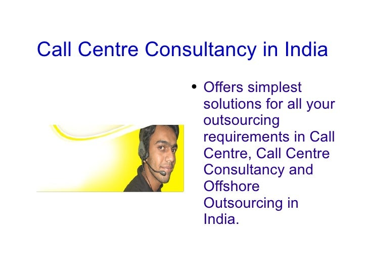 Call Centre Consultancy in India <ul><li>Offers simplest solutions for all your outsourcing requirements in Call Centre, C...