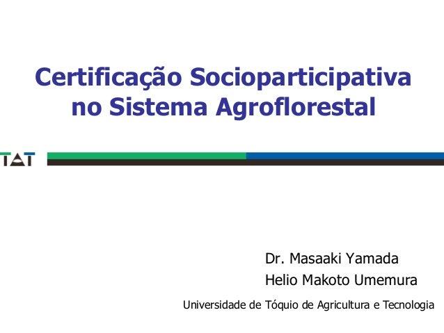 Certificação Socioparticipativa no Sistema Agroflorestal Dr. Masaaki Yamada Helio Makoto Umemura Universidade de Tóquio de...