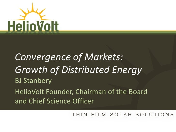 Convergence of Markets:        Growth of Distributed Energy        BJ Stanbery        HelioVolt Founder, Chairman of the B...