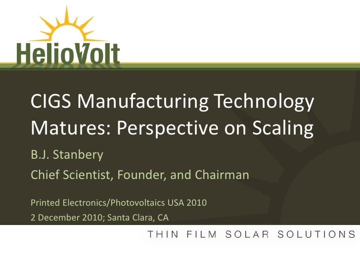 CIGS Manufacturing TechnologyMatures: Perspective on ScalingB.J. StanberyChief Scientist, Founder, and ChairmanPrinted Ele...