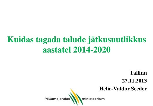Kuidas tagada talude jätkusuutlikkus aastatel 2014-2020 Tallinn 27.11.2013 Helir-Valdor Seeder