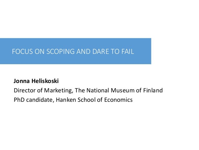 FOCUS ON SCOPING AND DARE TO FAIL Jonna Heliskoski Director of Marketing, The National Museum of Finland PhD candidate, Ha...