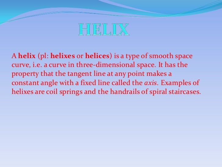 A helix (pl: helixes or helices) is a type of smooth spacecurve, i.e. a curve in three-dimensional space. It has theproper...