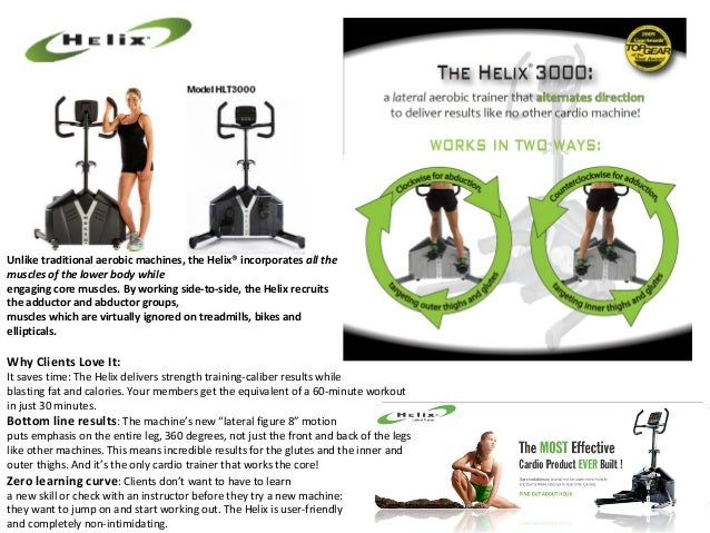 Unlike traditional aerobic machines, the Helix® incorporates all the muscles of the lower body while engaging core muscles...