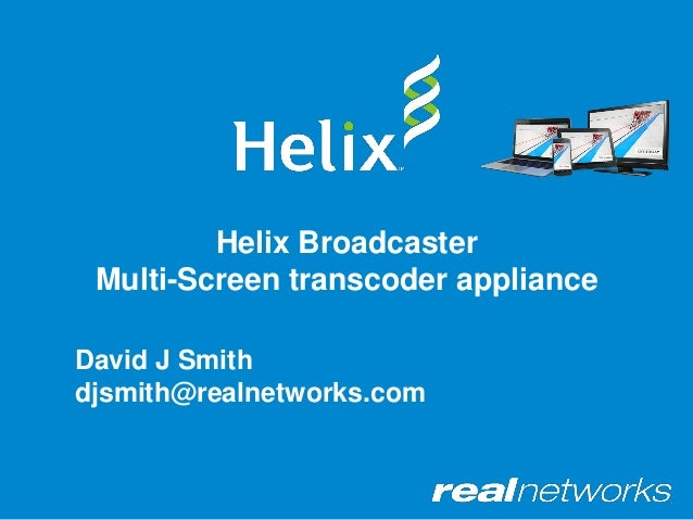 Helix Broadcaster Multi-Screen transcoder appliance David J Smith djsmith@realnetworks.com