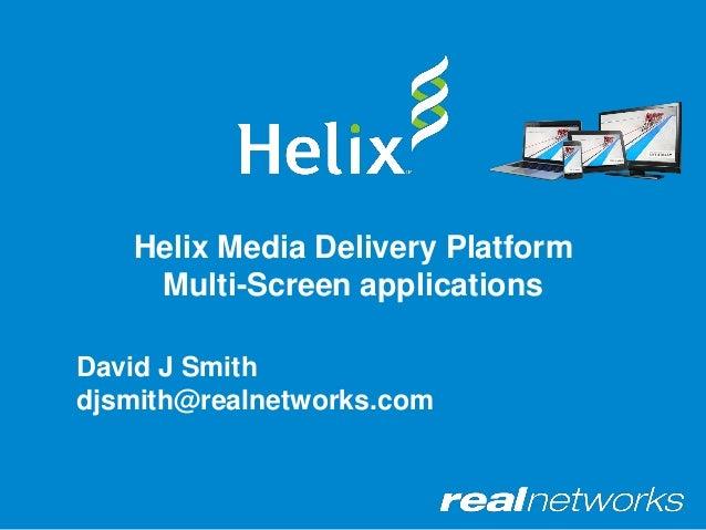 Helix Media Delivery Platform Multi-Screen applications David J Smith djsmith@realnetworks.com