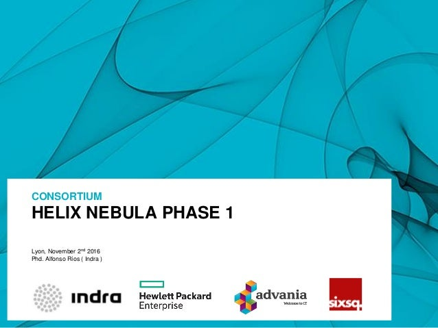 HELIX NEBULA PHASE 1 CONSORTIUM Lyon, November 2nd 2016 Phd. Alfonso Ríos ( Indra )