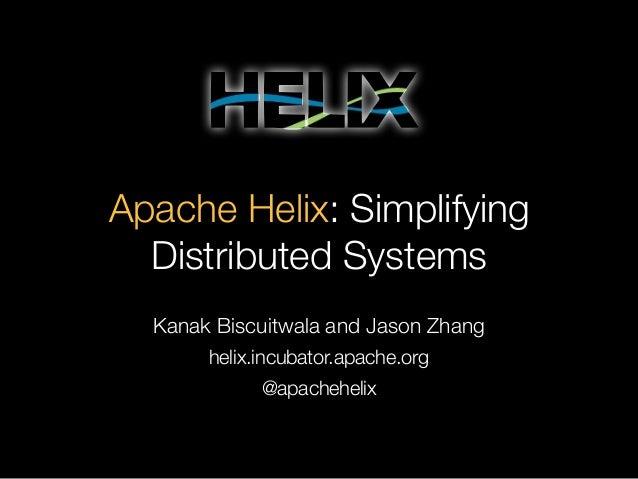 Apache Helix: Simplifying Distributed Systems Kanak Biscuitwala and Jason Zhang helix.incubator.apache.org @apachehelix
