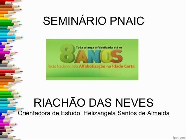 SEMINÁRIO PNAIC  RIACHÃO DAS NEVES Orientadora de Estudo: Helizangela Santos de Almeida