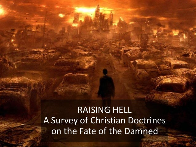 RAISING HELL A Survey of Christian Doctrines on the Fate of the Damned
