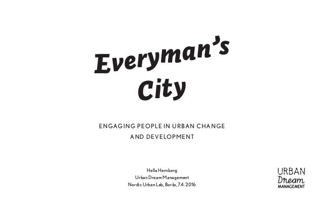 Hella Hernberg Urban Dream Management Nordic Urban Lab, Borås, 7.4. 2016 Everyman's City ENGAGING PEOPLE IN URBAN CHANGE A...