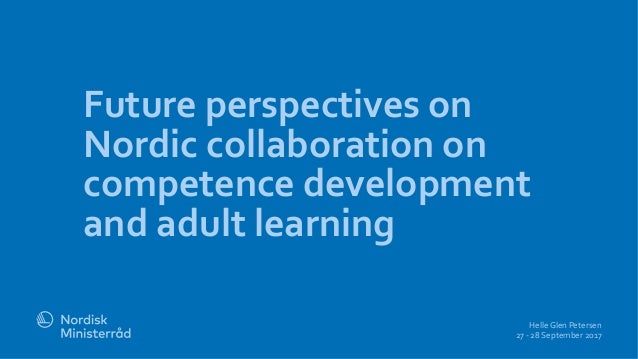 Future perspectives on Nordic collaboration on competence development and adult learning Helle Glen Petersen 27 - 28 Septe...