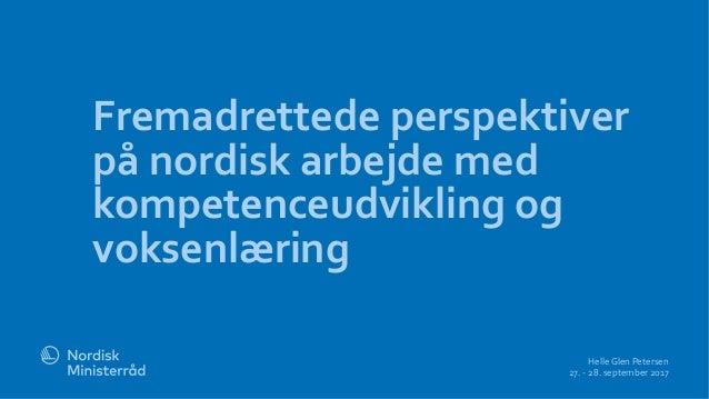 Fremadrettede perspektiver på nordisk arbejde med kompetenceudvikling og voksenlæring Helle Glen Petersen 27. - 28. septem...