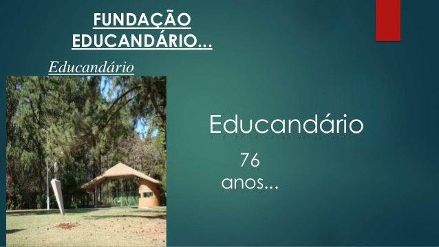 FUNDAÇÃO  EDUCANDÁRIO...  Educandário  Educandário  76  anos...
