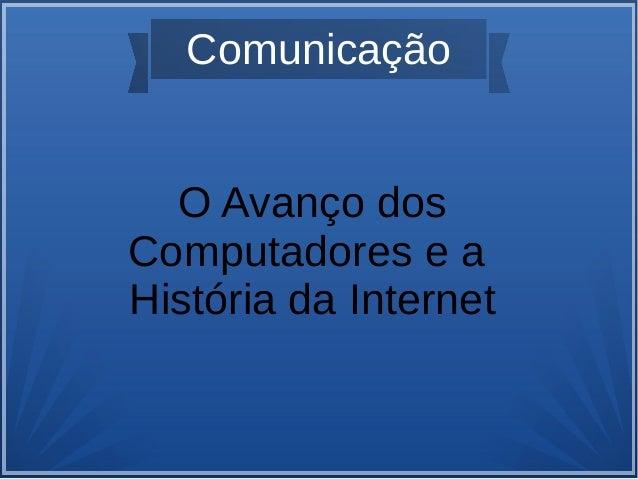 Comunicação  O Avanço dos  Computadores e a  História da Internet