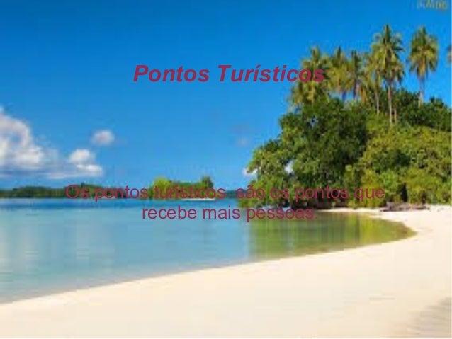 Pontos Turísticos  Os pontos turisticos são os pontos que recebe mais pessoas.