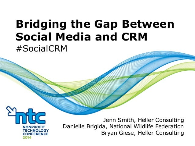 #SocialCRM Bridging the Gap Between Social Media and CRM #SocialCRM Jenn Smith, Heller Consulting Danielle Brigida, Nation...