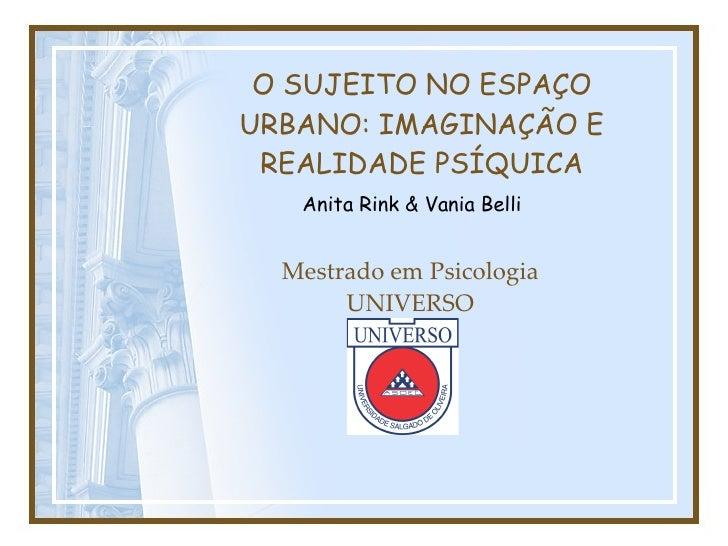 O SUJEITO NO ESPAÇO URBANO: IMAGINAÇÃO E REALIDADE PSÍQUICA Mestrado em Psicologia UNIVERSO Anita Rink & Vania Belli