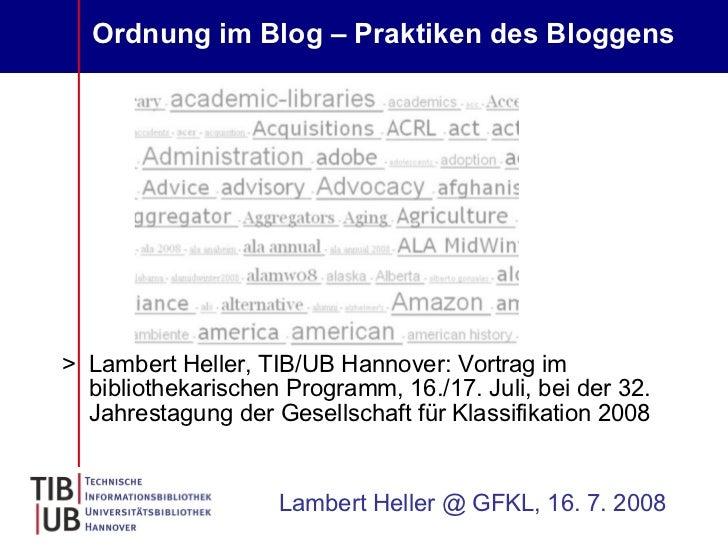 Ordnung im Blog – Praktiken des Bloggens   <ul><li>Lambert Heller, TIB/UB Hannover: Vortrag im bibliothekarischen Programm...