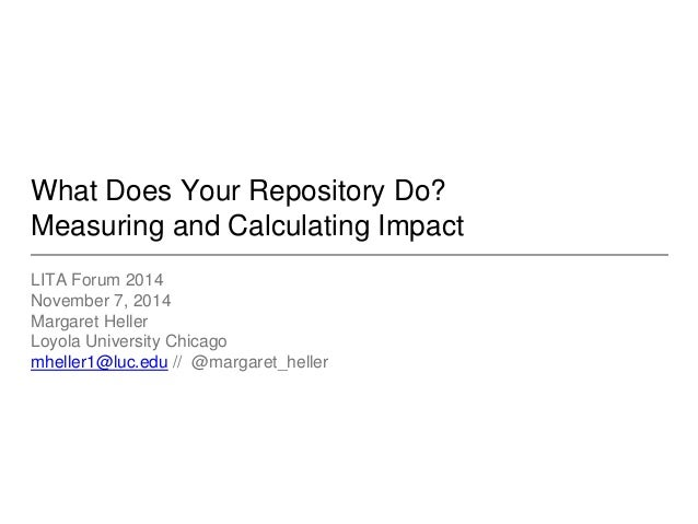 What Does Your Repository Do?  Measuring and Calculating Impact  LITA Forum 2014  November 7, 2014  Margaret Heller  Loyol...