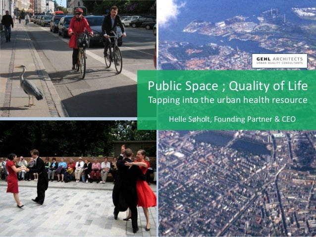 Public Space ; Quality of Life Tapping into the urban health resource Helle Søholt, Founding Partner & CEO