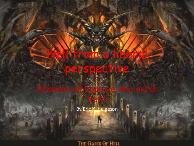 Hell from a liberal perspective Abandon all hope ye who enter here By Eric K. Helgeson