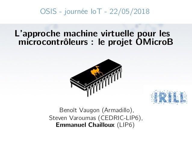 OSIS - journée IoT - 22/05/2018 L'approche machine virtuelle pour les microcontrôleurs : le projet OMicroB Benoît Vaugon (...