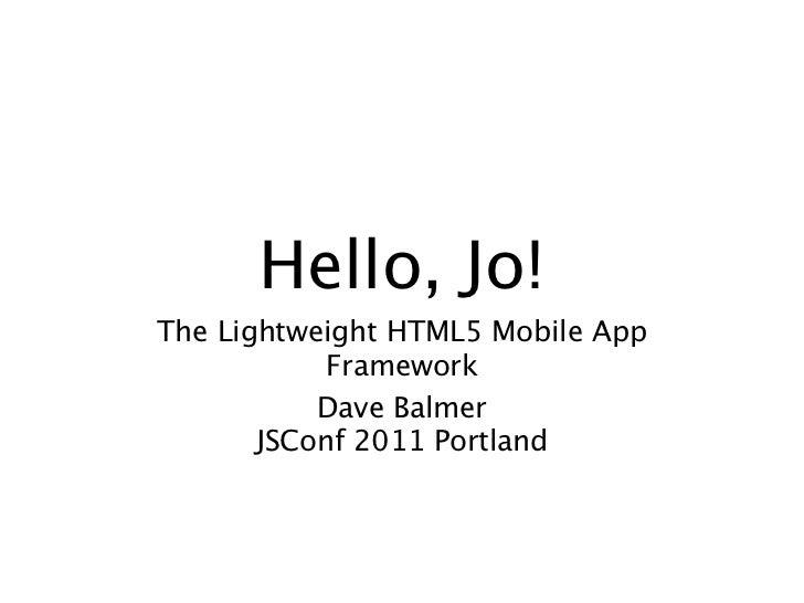 Hello, Jo!The Lightweight HTML5 Mobile App            Framework           Dave Balmer       JSConf 2011 Portland