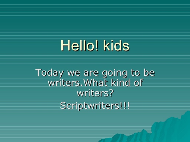 Hello! kids Today we are going to be writers.What kind of writers? Scriptwriters!!!