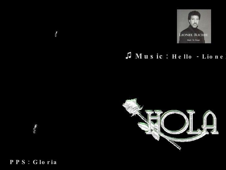 <ul><li>Music:   Hello - Lionel Richie </li></ul>PPS: Gloria