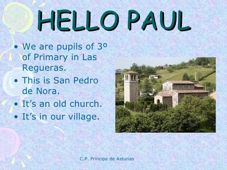 HELLO PAUL <ul><li>We are pupils of 3º of Primary in Las Regueras. </li></ul><ul><li>This is San Pedro de Nora. </li></ul>...