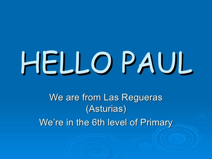 HELLO PAUL We are from Las Regueras (Asturias) We're in the 6th level of Primary