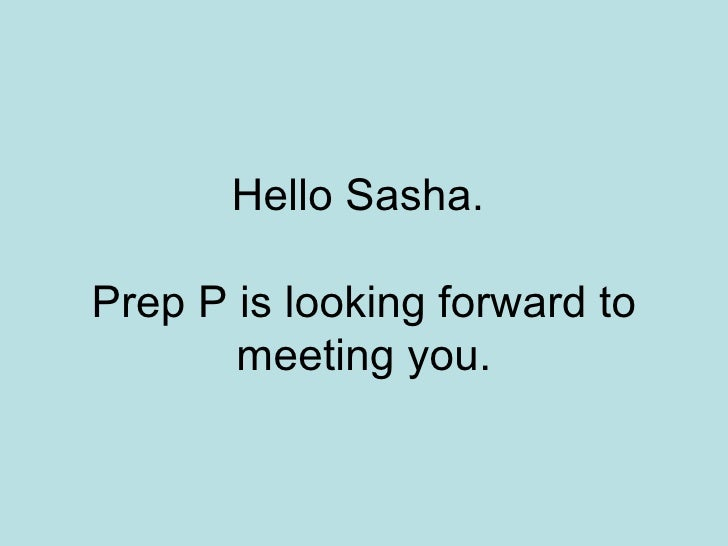 Hello Sasha.  Prep P is looking forward to meeting you.