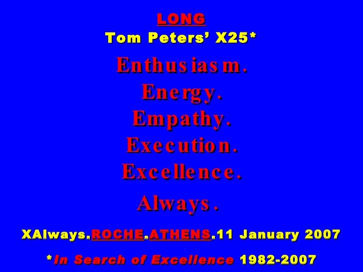 LONG Tom Peters' X25* Enthusiasm. Energy. Empathy. Execution. Excellence. Always.   XAlways. ROCHE . ATHENS .11 January 20...