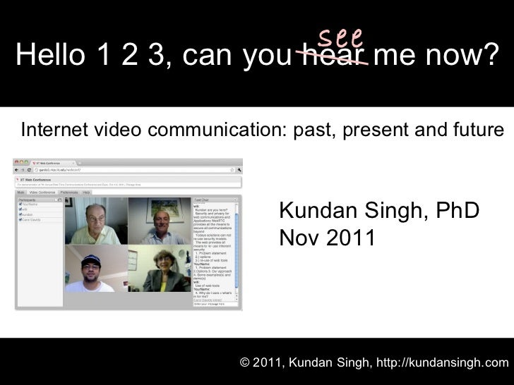 Internet video communication: past, present and future Hello 1 2 3, can you hear me now? © 2011, Kundan Singh, http://kund...