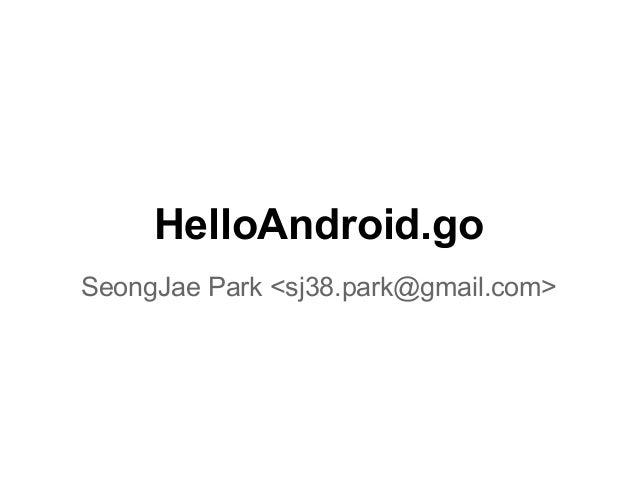 HelloAndroid.go SeongJae Park <sj38.park@gmail.com>